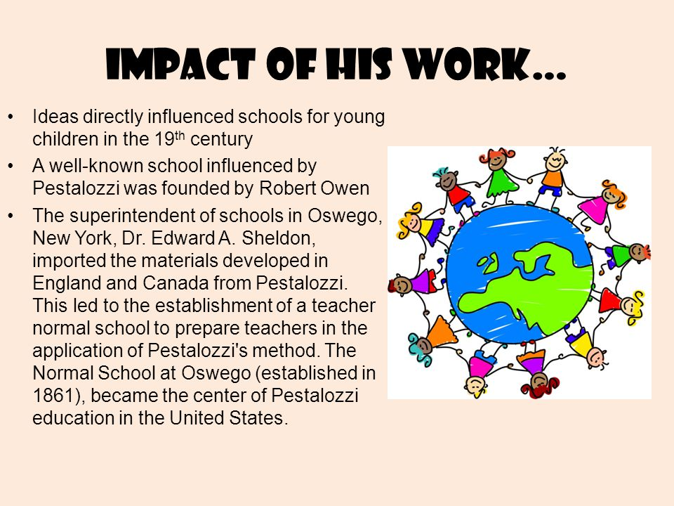 Impact of his work… Ideas directly influenced schools for young children in the 19 th century A well-known school influenced by Pestalozzi was founded by Robert Owen The superintendent of schools in Oswego, New York, Dr.