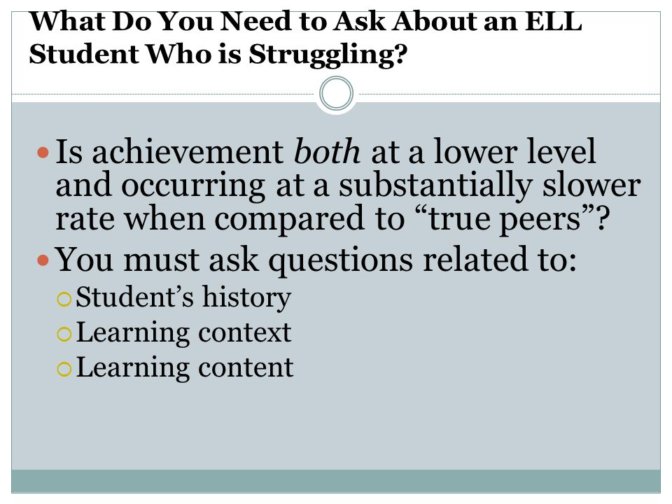 Language of Screening Measures For students in bilingual education programs use grade appropriate measures that:  Match the language of reading instruction, often native language, initially  In both the native language and English during the transition process  English when students are ready to exit and are no longer receiving reading instruction in the native language Students in English immersion programs with ELD/ESL support:  Use grade appropriate measure in English Source: Sylvia Linan-Thompson (2009)