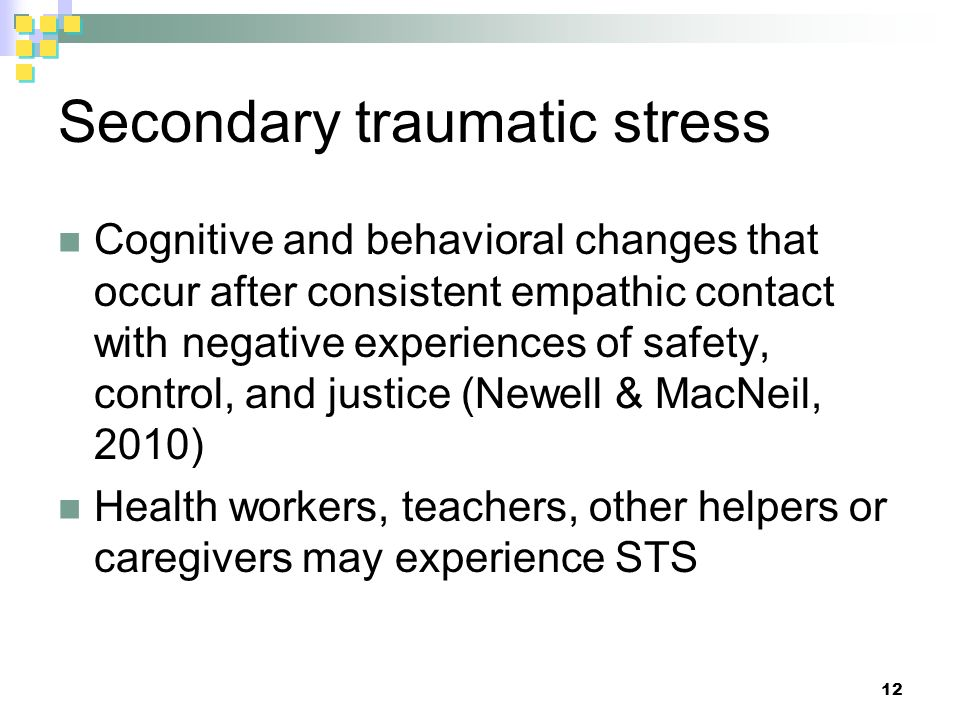 Secondary traumatic stress Cognitive and behavioral changes that occur after consistent empathic contact with negative experiences of safety, control, and justice (Newell & MacNeil, 2010) Health workers, teachers, other helpers or caregivers may experience STS 12