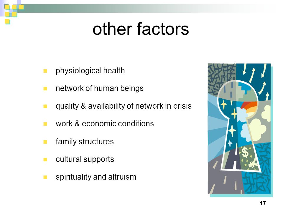 other factors physiological health network of human beings quality & availability of network in crisis work & economic conditions family structures cultural supports spirituality and altruism 17