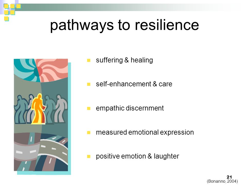 pathways to resilience suffering & healing self-enhancement & care empathic discernment measured emotional expression positive emotion & laughter 21 (Bonanno, 2004)