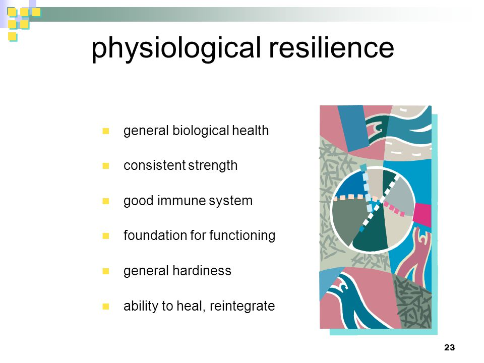 physiological resilience general biological health consistent strength good immune system foundation for functioning general hardiness ability to heal, reintegrate 23