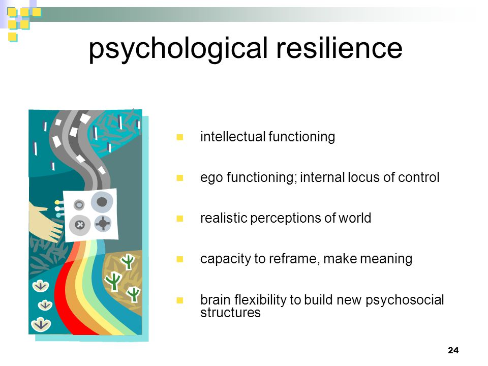 psychological resilience intellectual functioning ego functioning; internal locus of control realistic perceptions of world capacity to reframe, make meaning brain flexibility to build new psychosocial structures 24