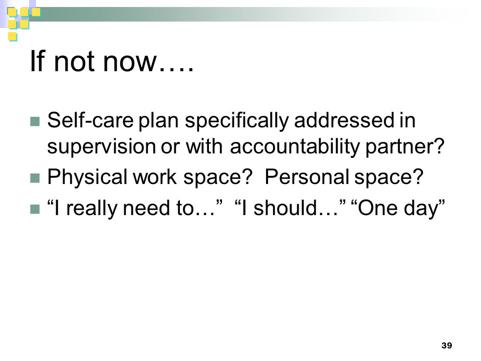 If not now…. Self-care plan specifically addressed in supervision or with accountability partner.
