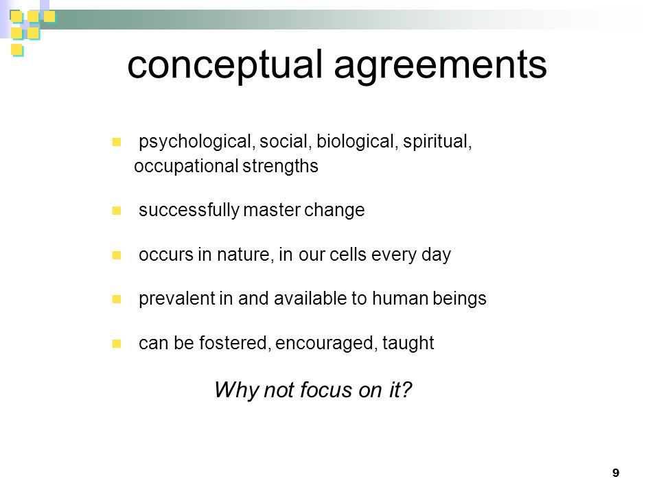 conceptual agreements psychological, social, biological, spiritual, occupational strengths successfully master change occurs in nature, in our cells every day prevalent in and available to human beings can be fostered, encouraged, taught Why not focus on it.