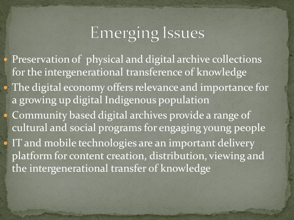 Preservation of physical and digital archive collections for the intergenerational transference of knowledge The digital economy offers relevance and importance for a growing up digital Indigenous population Community based digital archives provide a range of cultural and social programs for engaging young people IT and mobile technologies are an important delivery platform for content creation, distribution, viewing and the intergenerational transfer of knowledge