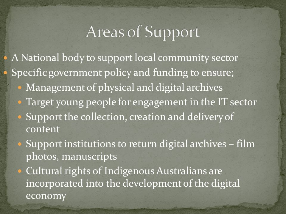 A National body to support local community sector Specific government policy and funding to ensure; Management of physical and digital archives Target young people for engagement in the IT sector Support the collection, creation and delivery of content Support institutions to return digital archives – film photos, manuscripts Cultural rights of Indigenous Australians are incorporated into the development of the digital economy
