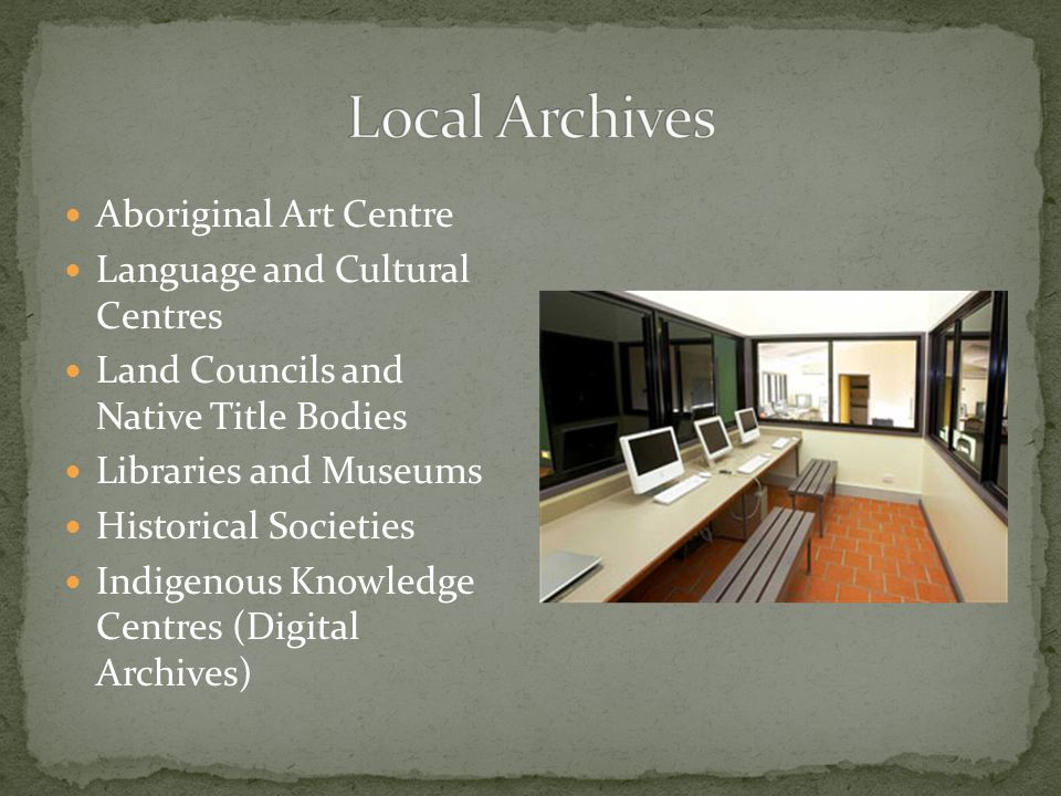 Aboriginal Art Centre Language and Cultural Centres Land Councils and Native Title Bodies Libraries and Museums Historical Societies Indigenous Knowledge Centres (Digital Archives)