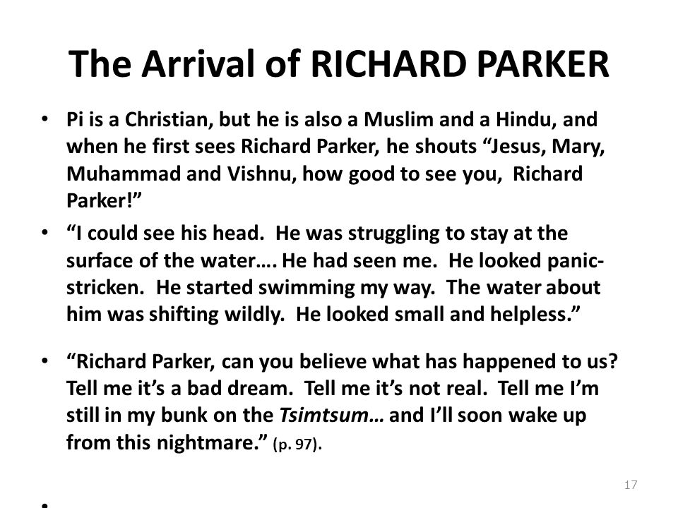 The Arrival of RICHARD PARKER Pi is a Christian, but he is also a Muslim and a Hindu, and when he first sees Richard Parker, he shouts Jesus, Mary, Muhammad and Vishnu, how good to see you, Richard Parker! I could see his head.