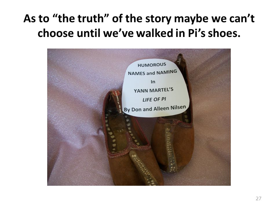 As to the truth of the story maybe we can't choose until we've walked in Pi's shoes. 27