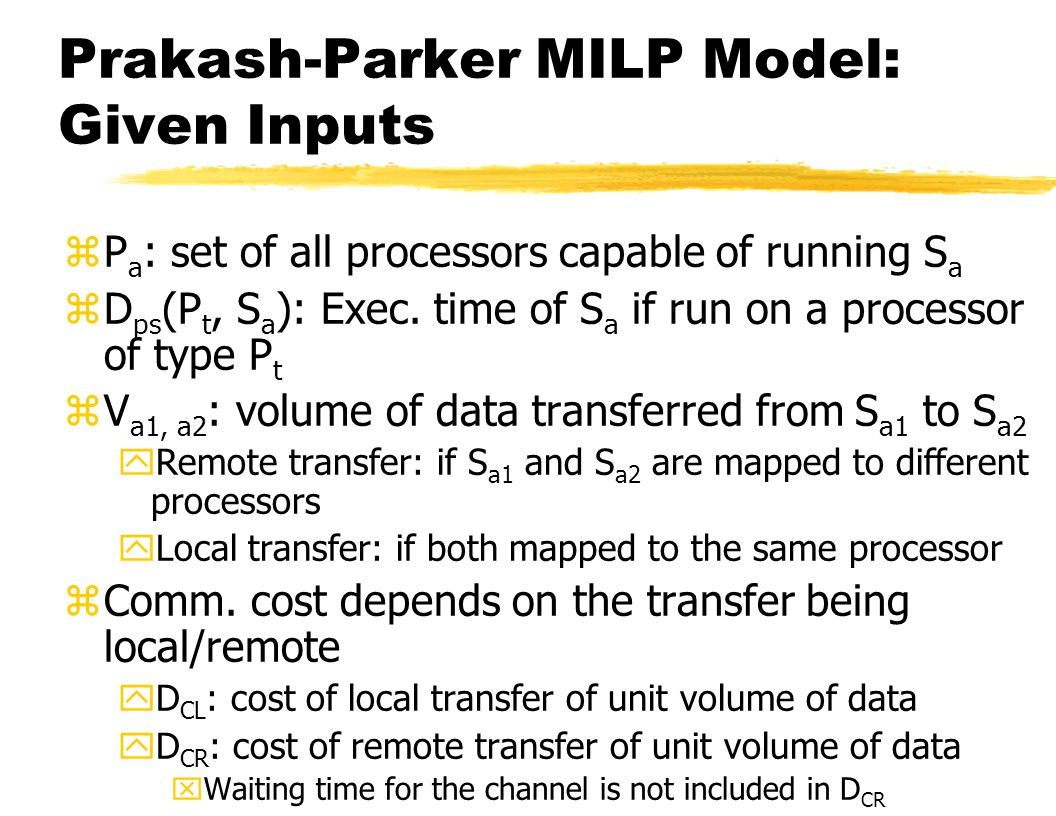 Fall 2005 Design & Co-design of Embedded Systems14 Prakash-Parker MILP Model: Given Inputs zP a : set of all processors capable of running S a zD ps (P t, S a ): Exec.