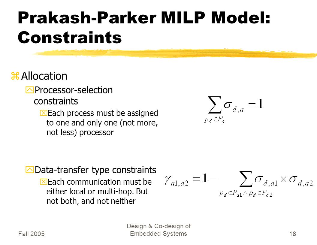 Fall 2005 Design & Co-design of Embedded Systems18 Prakash-Parker MILP Model: Constraints zAllocation yProcessor-selection constraints xEach process must be assigned to one and only one (not more, not less) processor yData-transfer type constraints xEach communication must be either local or multi-hop.