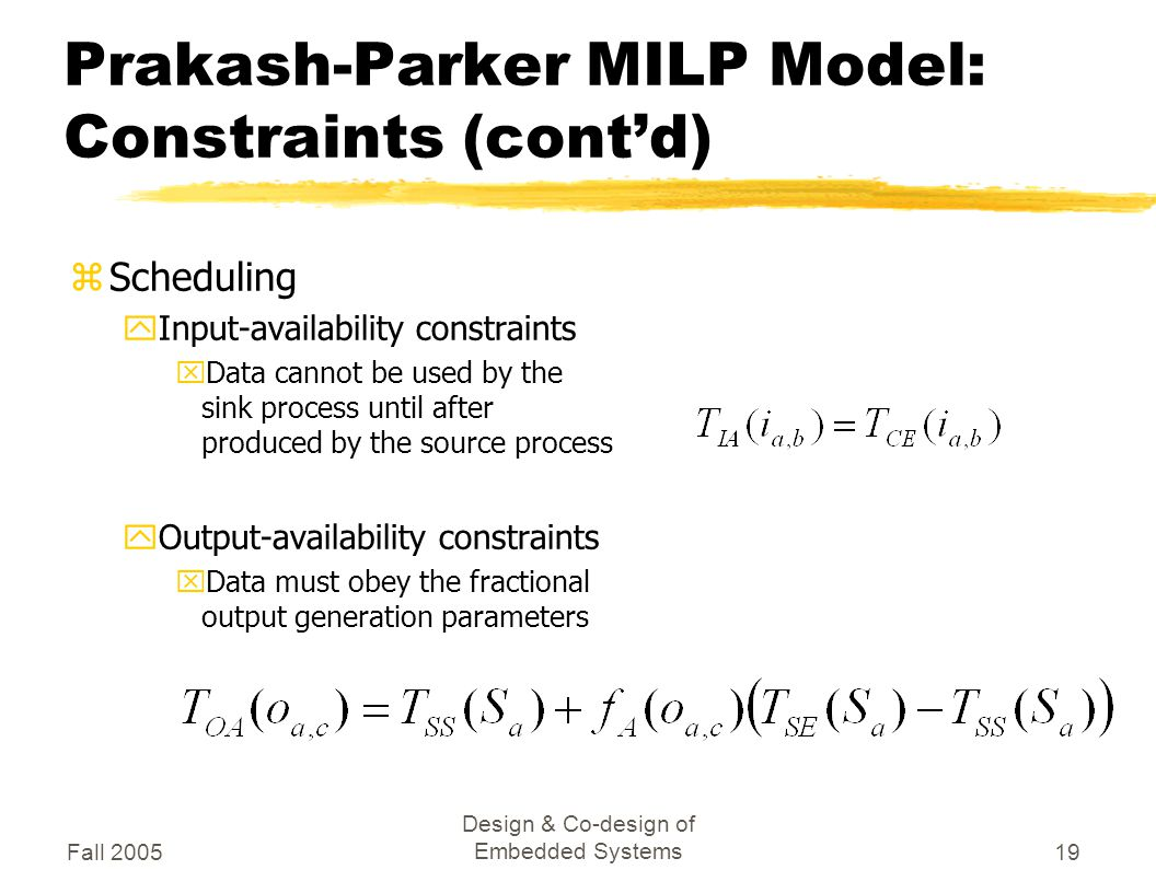 Fall 2005 Design & Co-design of Embedded Systems19 Prakash-Parker MILP Model: Constraints (cont'd) zScheduling yInput-availability constraints xData cannot be used by the sink process until after produced by the source process yOutput-availability constraints xData must obey the fractional output generation parameters