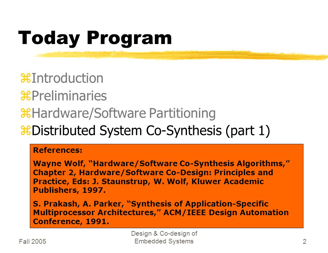 Fall 2005 Design & Co-design of Embedded Systems2 Today Program zIntroduction zPreliminaries zHardware/Software Partitioning zDistributed System Co-Synthesis (part 1) References: Wayne Wolf, Hardware/Software Co-Synthesis Algorithms, Chapter 2, Hardware/Software Co-Design: Principles and Practice, Eds: J.