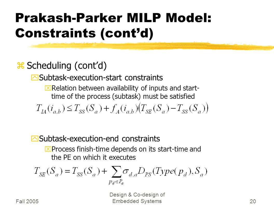 Fall 2005 Design & Co-design of Embedded Systems20 Prakash-Parker MILP Model: Constraints (cont'd) zScheduling (cont'd) ySubtask-execution-start constraints xRelation between availability of inputs and start- time of the process (subtask) must be satisfied ySubtask-execution-end constraints xProcess finish-time depends on its start-time and the PE on which it executes