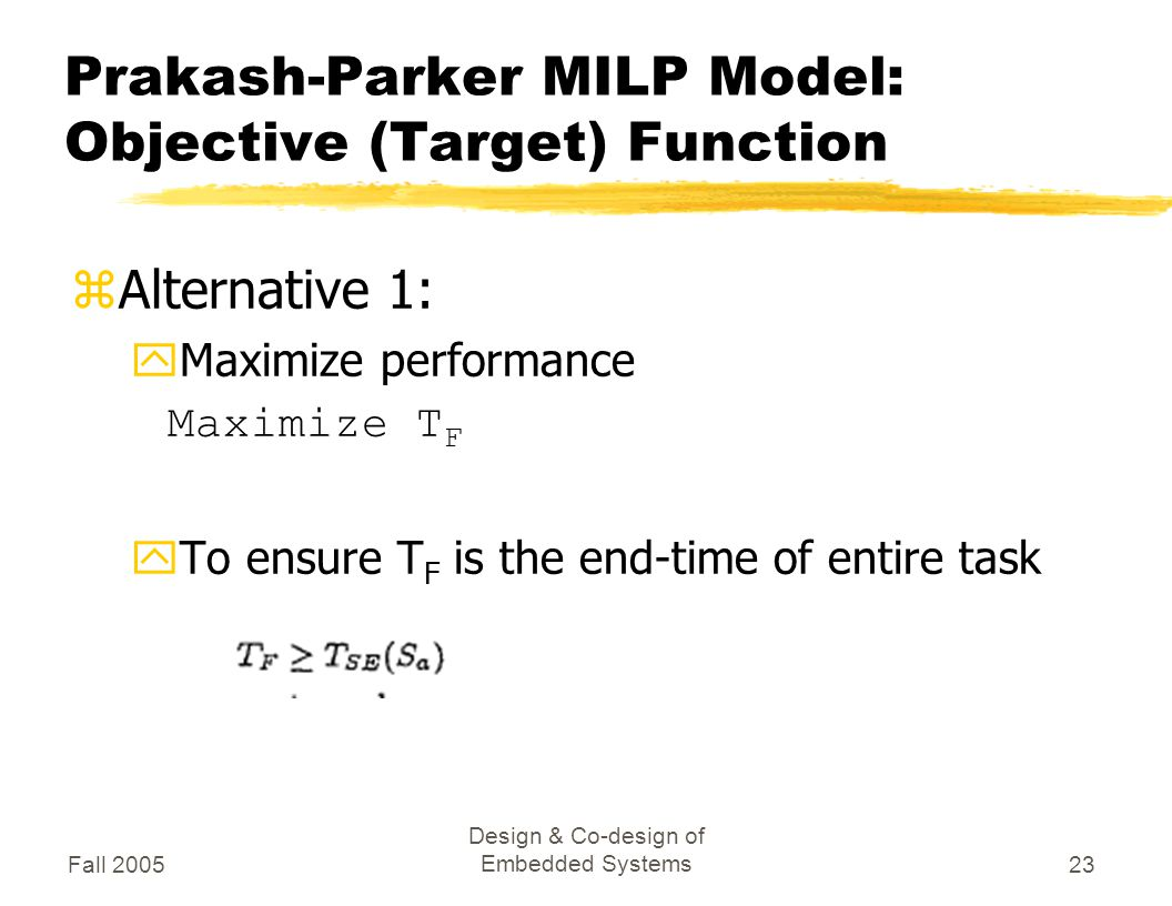 Fall 2005 Design & Co-design of Embedded Systems23 Prakash-Parker MILP Model: Objective (Target) Function zAlternative 1: yMaximize performance Maximize T F yTo ensure T F is the end-time of entire task