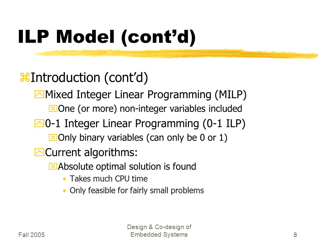 Fall 2005 Design & Co-design of Embedded Systems8 ILP Model (cont'd) zIntroduction (cont'd) yMixed Integer Linear Programming (MILP) xOne (or more) non-integer variables included y0-1 Integer Linear Programming (0-1 ILP) xOnly binary variables (can only be 0 or 1) yCurrent algorithms: xAbsolute optimal solution is found Takes much CPU time Only feasible for fairly small problems