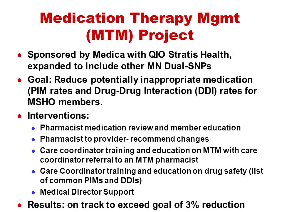 Medication Therapy Mgmt (MTM) Project Sponsored by Medica with QIO Stratis Health, expanded to include other MN Dual-SNPs Goal: Reduce potentially ina
