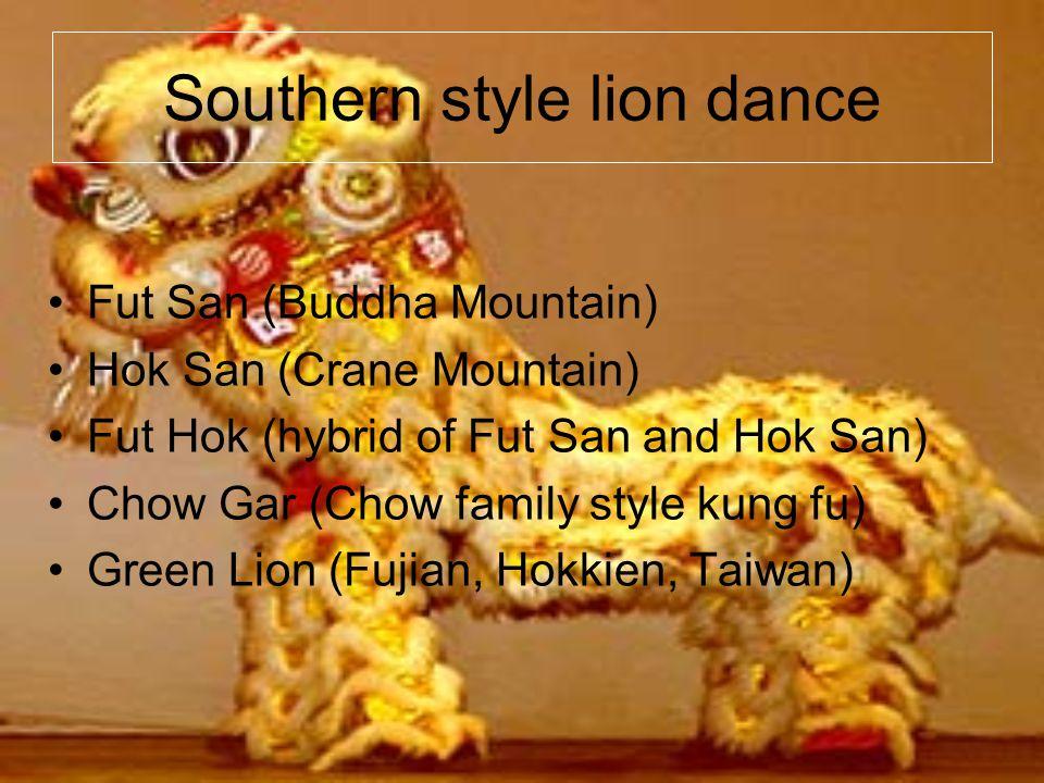 Southern style lion dance Fut San (Buddha Mountain) Hok San (Crane Mountain) Fut Hok (hybrid of Fut San and Hok San) Chow Gar (Chow family style kung