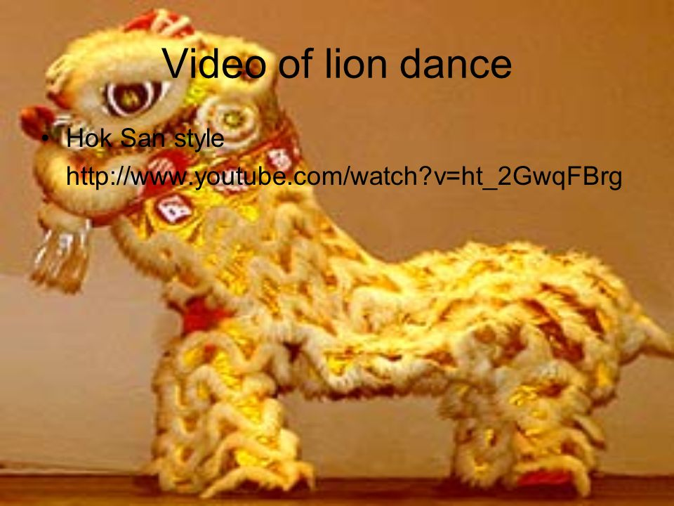 Video of lion dance Hok San style http://www.youtube.com/watch v=ht_2GwqFBrg