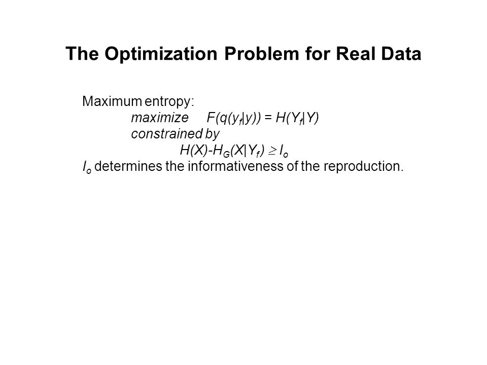 The Optimization Problem for Real Data Maximum entropy: maximize F(q(y f |y)) = H(Y f |Y) constrained by H(X)-H G (X|Y f )  I o I o determines the informativeness of the reproduction.
