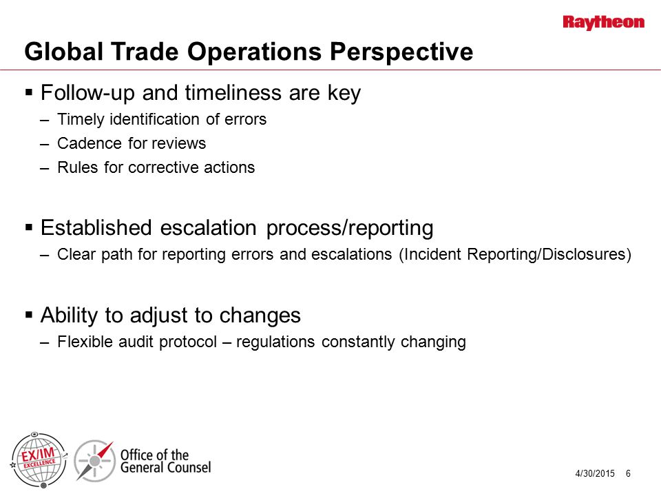 Global Trade Operations Perspective  Follow-up and timeliness are key –Timely identification of errors –Cadence for reviews –Rules for corrective act