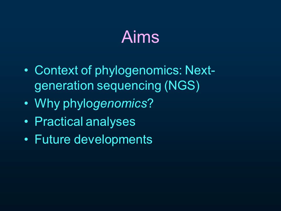 Aims Context of phylogenomics: Next- generation sequencing (NGS) Why phylogenomics.