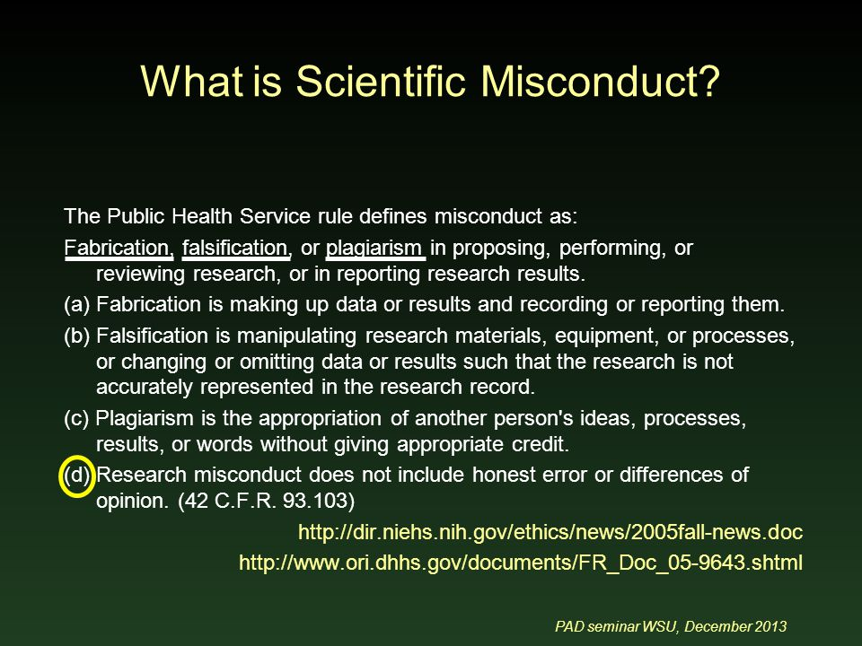 PAD seminar WSU, December 2013 The Public Health Service rule defines misconduct as: Fabrication, falsification, or plagiarism in proposing, performing, or reviewing research, or in reporting research results.