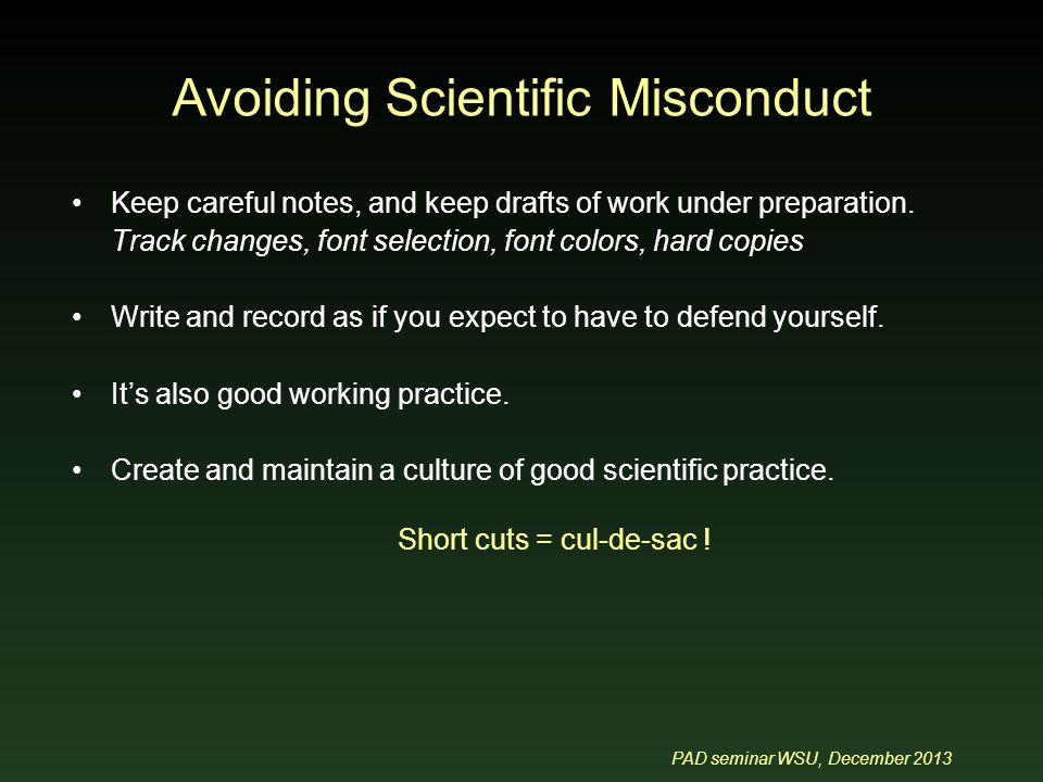 PAD seminar WSU, December 2013 Avoiding Scientific Misconduct Keep careful notes, and keep drafts of work under preparation.