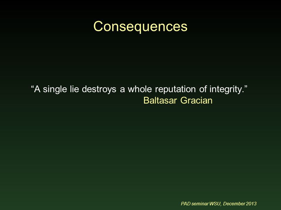 PAD seminar WSU, December 2013 A single lie destroys a whole reputation of integrity. Baltasar Gracian Consequences