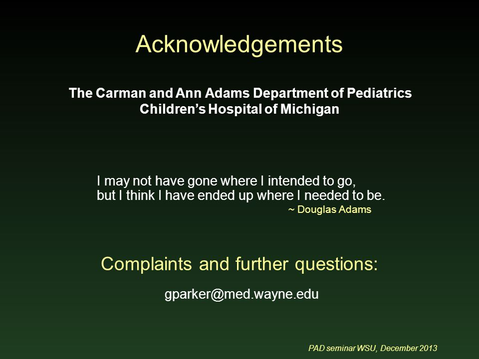 PAD seminar WSU, December 2013 Acknowledgements The Carman and Ann Adams Department of Pediatrics Children's Hospital of Michigan Complaints and further questions: gparker@med.wayne.edu I may not have gone where I intended to go, but I think I have ended up where I needed to be.