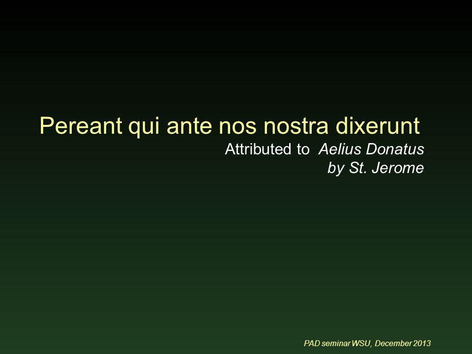 PAD seminar WSU, December 2013 Pereant qui ante nos nostra dixerunt Attributed to Aelius Donatus by St.