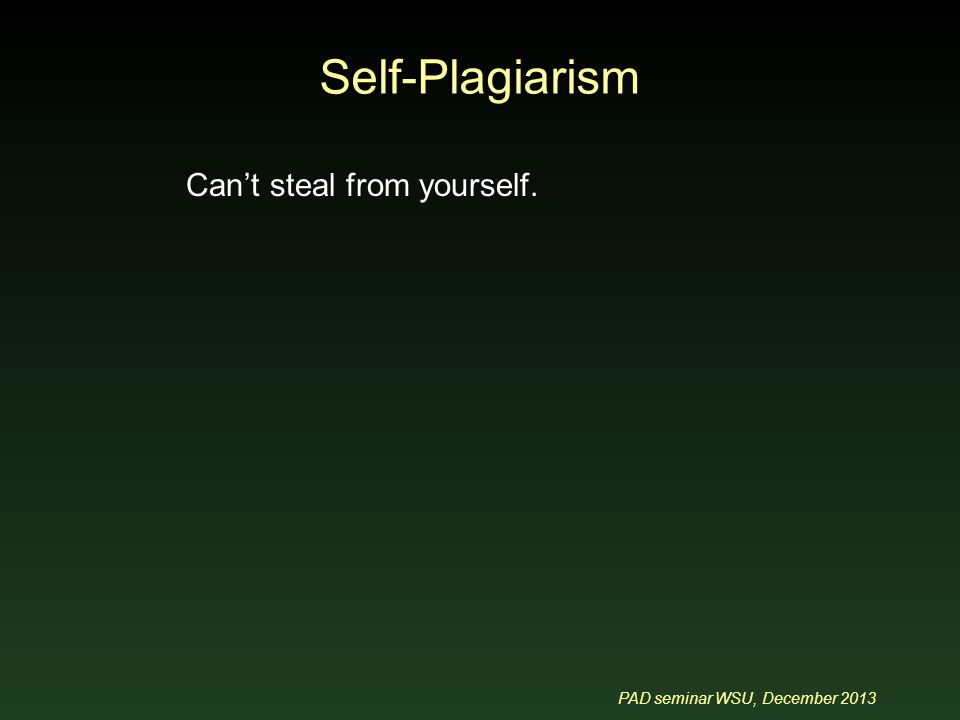 PAD seminar WSU, December 2013 Self-Plagiarism Can't steal from yourself.