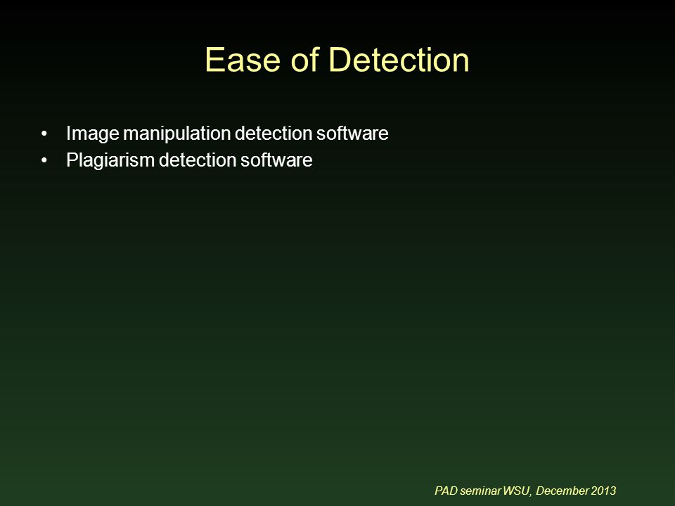 PAD seminar WSU, December 2013 Ease of Detection Image manipulation detection software Plagiarism detection software