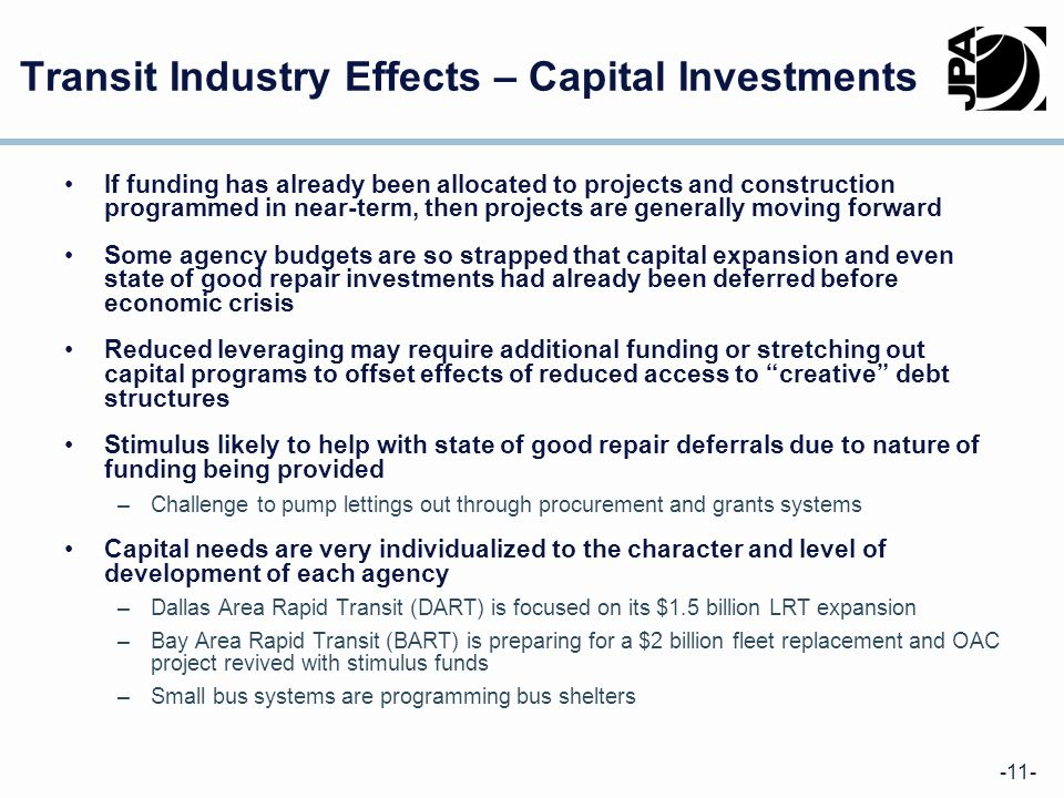 -11- Transit Industry Effects – Capital Investments If funding has already been allocated to projects and construction programmed in near-term, then projects are generally moving forward Some agency budgets are so strapped that capital expansion and even state of good repair investments had already been deferred before economic crisis Reduced leveraging may require additional funding or stretching out capital programs to offset effects of reduced access to creative debt structures Stimulus likely to help with state of good repair deferrals due to nature of funding being provided –Challenge to pump lettings out through procurement and grants systems Capital needs are very individualized to the character and level of development of each agency –Dallas Area Rapid Transit (DART) is focused on its $1.5 billion LRT expansion –Bay Area Rapid Transit (BART) is preparing for a $2 billion fleet replacement and OAC project revived with stimulus funds –Small bus systems are programming bus shelters