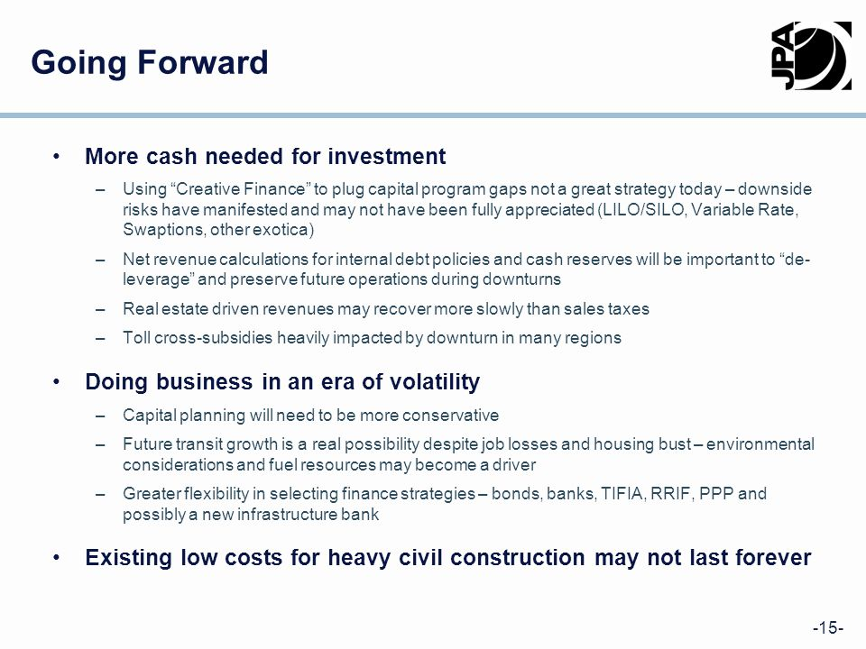 -15- Going Forward More cash needed for investment –Using Creative Finance to plug capital program gaps not a great strategy today – downside risks have manifested and may not have been fully appreciated (LILO/SILO, Variable Rate, Swaptions, other exotica) –Net revenue calculations for internal debt policies and cash reserves will be important to de- leverage and preserve future operations during downturns –Real estate driven revenues may recover more slowly than sales taxes –Toll cross-subsidies heavily impacted by downturn in many regions Doing business in an era of volatility –Capital planning will need to be more conservative –Future transit growth is a real possibility despite job losses and housing bust – environmental considerations and fuel resources may become a driver –Greater flexibility in selecting finance strategies – bonds, banks, TIFIA, RRIF, PPP and possibly a new infrastructure bank Existing low costs for heavy civil construction may not last forever