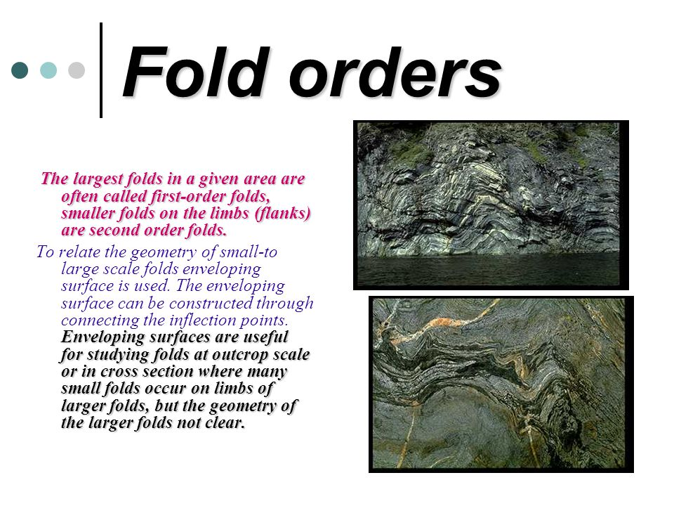 Fold orders The largest folds in a given area are often called first-order folds, smaller folds on the limbs (flanks) are second order folds. Envelopi