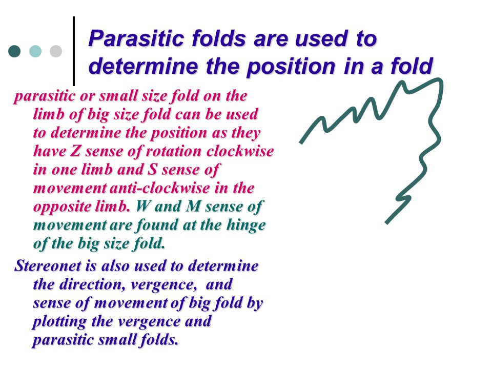 Parasitic folds are used to determine the position in a fold parasitic or small size fold on the limb of big size fold can be used to determine the po