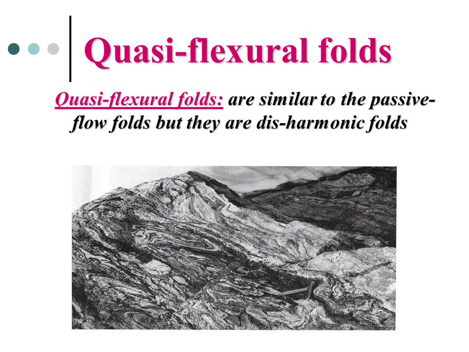 Quasi-flexural folds Quasi-flexural folds: are similar to the passive- flow folds but they are dis-harmonic folds