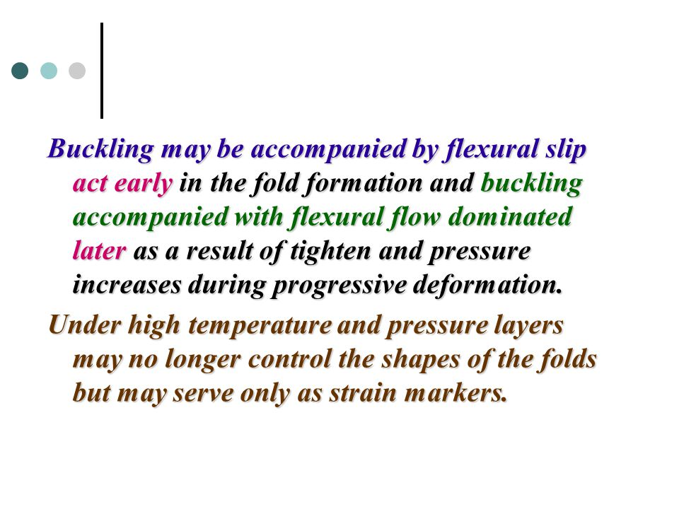 Buckling may be accompanied by flexural slip act early in the fold formation and buckling accompanied with flexural flow dominated later as a result of tighten and pressure increases during progressive deformation.