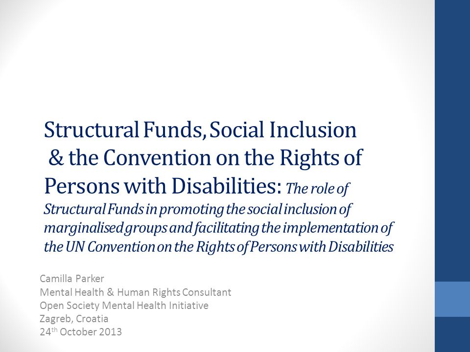 Structural Funds, Social Inclusion & the Convention on the Rights of Persons with Disabilities: The role of Structural Funds in promoting the social inclusion of marginalised groups and facilitating the implementation of the UN Convention on the Rights of Persons with Disabilities Camilla Parker Mental Health & Human Rights Consultant Open Society Mental Health Initiative Zagreb, Croatia 24 th October 2013