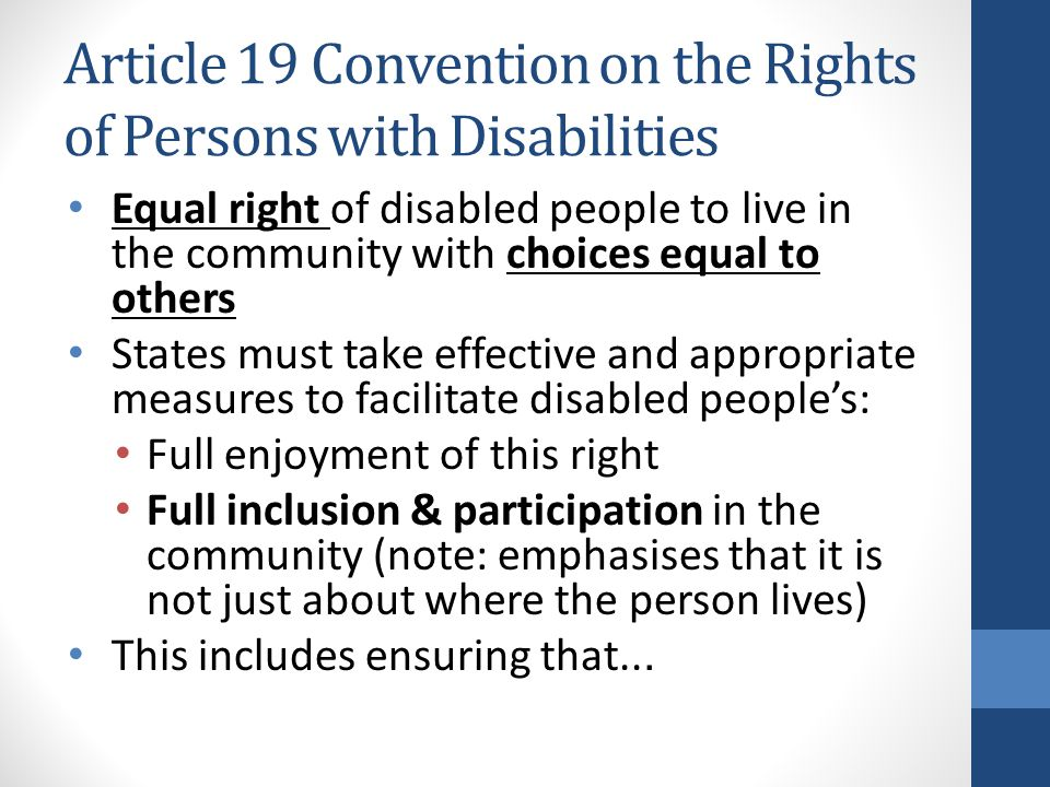 Article 19 Convention on the Rights of Persons with Disabilities Equal right of disabled people to live in the community with choices equal to others States must take effective and appropriate measures to facilitate disabled people's: Full enjoyment of this right Full inclusion & participation in the community (note: emphasises that it is not just about where the person lives) This includes ensuring that...