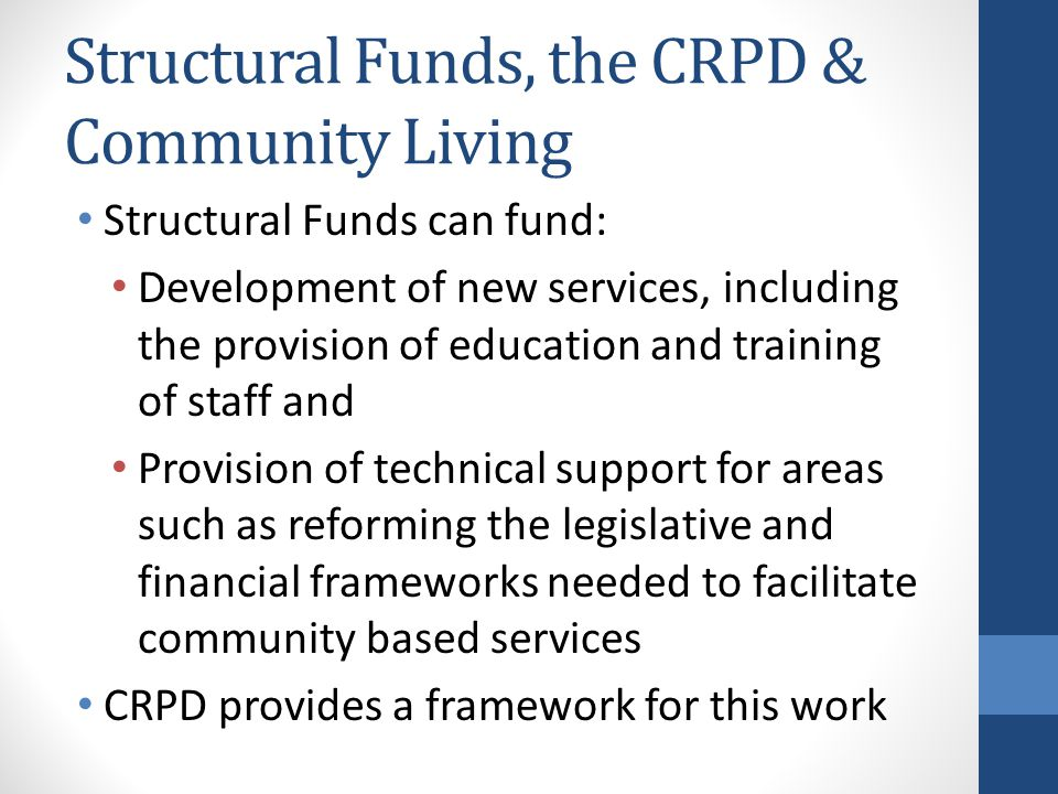 Structural Funds, the CRPD & Community Living Structural Funds can fund: Development of new services, including the provision of education and training of staff and Provision of technical support for areas such as reforming the legislative and financial frameworks needed to facilitate community based services CRPD provides a framework for this work
