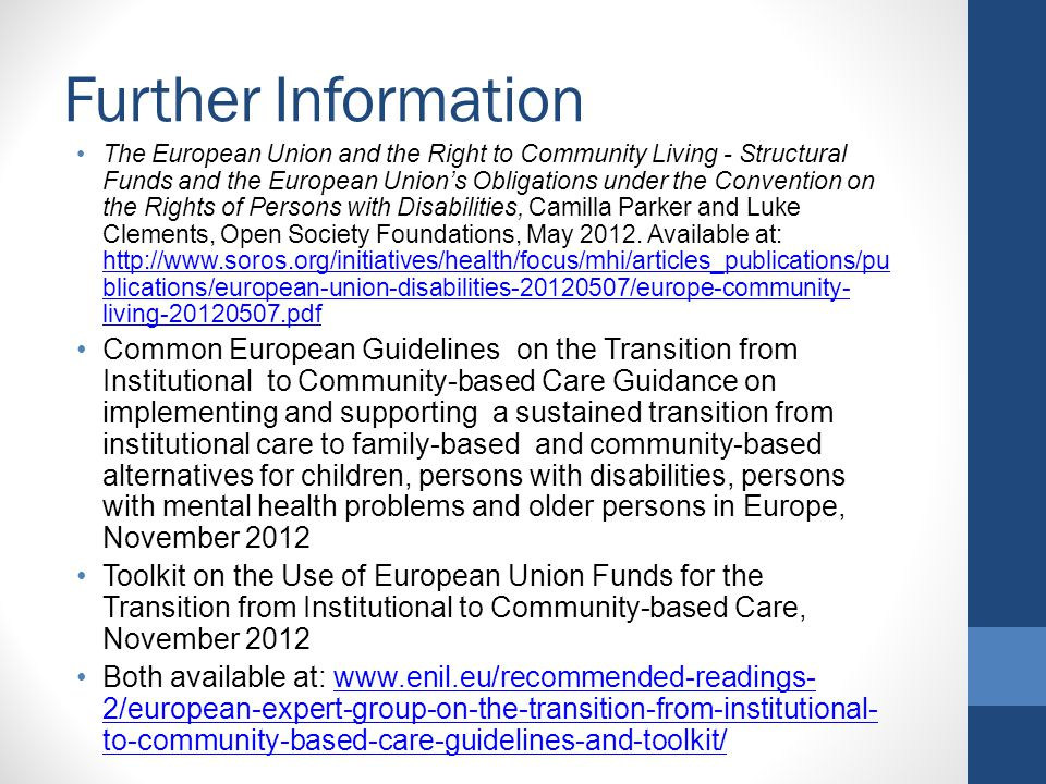 Further Information The European Union and the Right to Community Living - Structural Funds and the European Union's Obligations under the Convention on the Rights of Persons with Disabilities, Camilla Parker and Luke Clements, Open Society Foundations, May 2012.