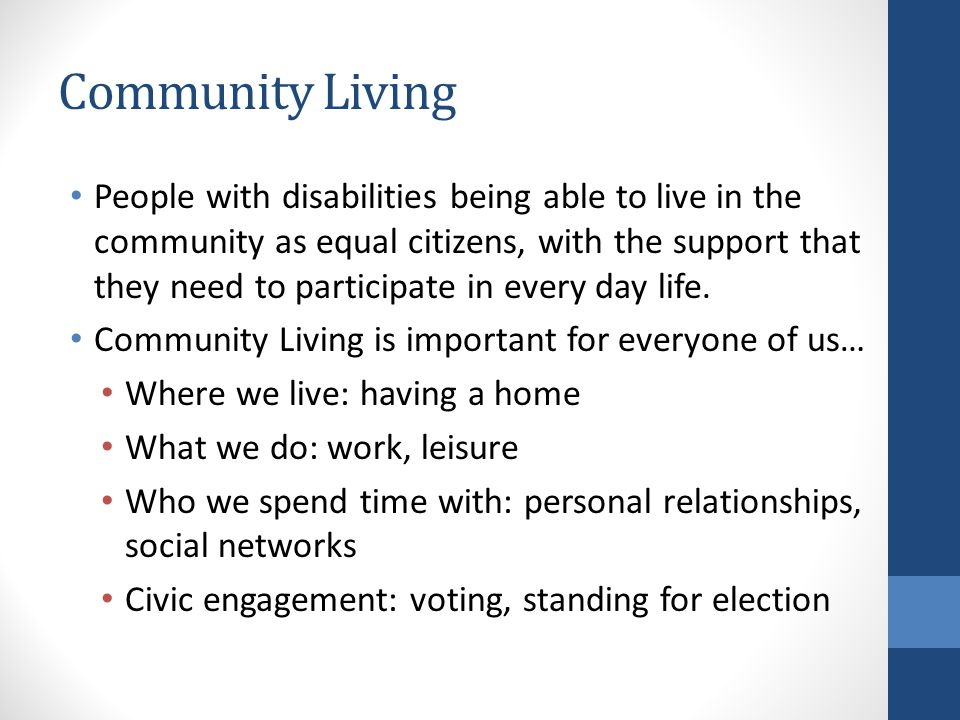 Community Living People with disabilities being able to live in the community as equal citizens, with the support that they need to participate in every day life.