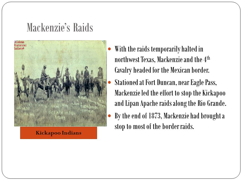 Mackenzie's Raids With the raids temporarily halted in northwest Texas, Mackenzie and the 4 th Cavalry headed for the Mexican border.