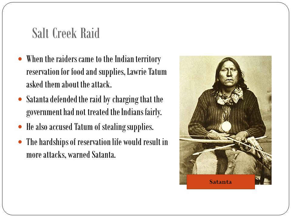 Salt Creek Raid When Sherman learned of Satanta's statements, he had Big Tree, Satank and Satanta arrested in a tense confrontation at Fort Sill.