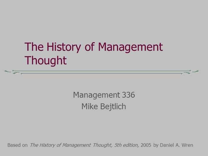 The History of Management Thought Management 336 Mike Bejtlich Based on The History of Management Thought, 5th edition, 2005 by Daniel A.