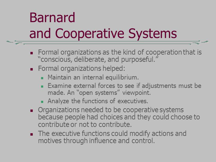 Barnard and Cooperative Systems Formal organizations as the kind of cooperation that is conscious, deliberate, and purposeful. Formal organizations helped: Maintain an internal equilibrium.