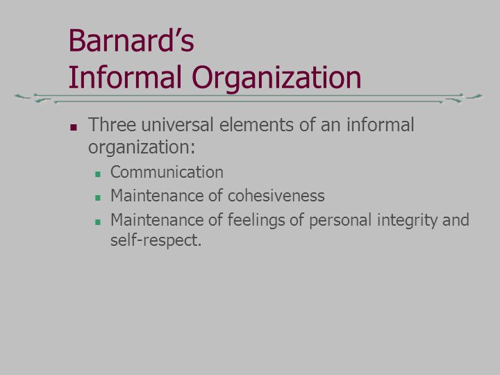 Barnard's Informal Organization Three universal elements of an informal organization: Communication Maintenance of cohesiveness Maintenance of feelings of personal integrity and self-respect.